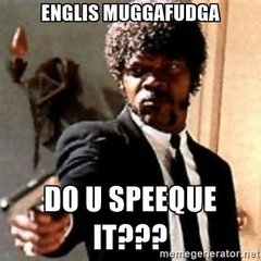english-motherfucker-do-you-speak-it-englis-muggafudga-do-u-speeque-it.jpg